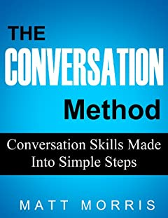 The Conversation Method: Conversation Skills Made Into Simple Steps (Manage Shyness, Improve Your Social Skills & Make Small Talk Fun)