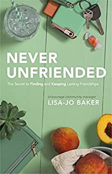 Never Unfriended: The Secret to Finding & Keeping Lasting Friendships by [Baker, Lisa-Jo]