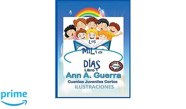 Los MIL y un DIAS:Cuentos Juveniles Cortos: (Libro 1 completo) (Spanish Edition): Ms. Ann A. Guerra, Mr. Daniel Guerra: 9781731348890: Amazon.com: Books