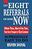 img - for GET EIGHT REFERRALS OR MORE NOW: Obtain Them, Most of the Time, From Every Prospect or Client/Customer by Reuven Shuval (2014-05-07) book / textbook / text book