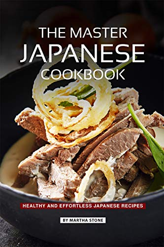 The Master Japanese Cookbook: Healthy and Effortless Japanese Recipes by Martha Stone