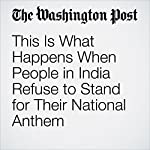 This Is What Happens When People in India Refuse to Stand for Their National Anthem | Derek Hawkins