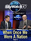 Skywatch TV: Biblical Prophecy - When Once We Were A Nation