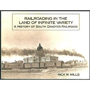 Railroading in the Land of Infinite Variety: A History of South Dakota's Railroads Rick W. Mills