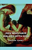 Men Who Have Walked with God - Being the Story of Mysticism Through the Ages Told in the Biographies of Representative Seers and Saints with Excerpts, Sheldon Cheney, 1406736538