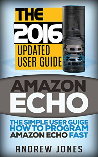 Amazon Echo: The Simple User Guide How to Program Amazon Echo Fast (Amazon Echo 2016,user manual,web services,by amazon,Free books,Free Movie,Alexa Kit) (Amazon Prime, smart device