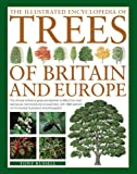 The Illustrated Encyclopedia of Trees of Britain and Europe: The Ultimate Reference Guide And Identifier To 550 Of The Most Spectacular, Best-Loved ... Commissioned Illustrations And Photographs