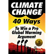 Climate Change: 40 Ways To Win a Pro Global Warming Argument (English Edition)