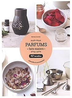 Parfums faits maison : 40 recettes naturelles et envoûtantes