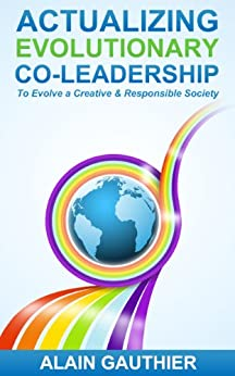 Actualizing Evolutionary Co-Leadership: To Evolve a Creative and Responsible Society by [Gauthier, Alain]