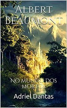 Albert Beaumont: No mundo dos mortos por [Dantas, Adriel]