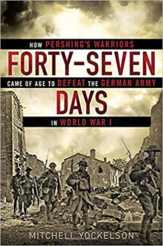 defeat in war. fortyseven days how pershingu0027s warriors came of age to defeat the german army in world war i mitchell yockelson 9780451466952 amazoncom books