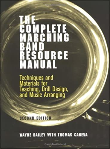 The Complete Marching Band Resource Manual Techniques And Materials For Teaching Drill Design And Music Arranging Bailey Wayne Caneva Thomas 9780812218565 Amazon Com Books