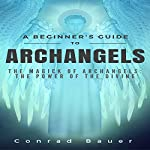A Beginner's Guide to Archangels: The Magick of Archangels | Conrad Bauer