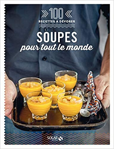 100 Recettes à dévorer - Soupes pour tout le monde !