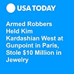 Armed Robbers Held Kim Kardashian West at Gunpoint in Paris, Stole $10 Million in Jewelry   Kelly Lawler,Steph Solis