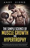 The Simple Science of Muscle Growth and Hypertrophy: The Shockingly Simple Truth on How to Build...