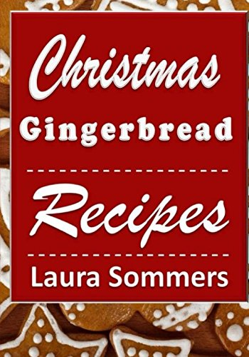 Christmas Gingerbread Recipes: Gingerbread Cookbook for the Holidays (Christmas Cookbook) (Volume 3) by Laura Sommers