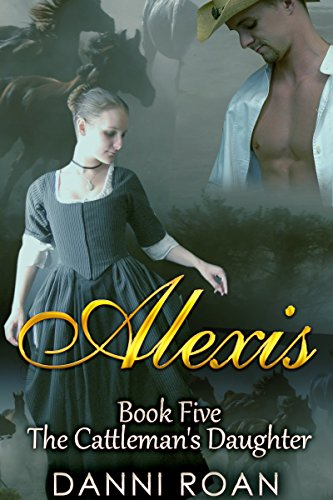 Alexis: Book Five:The Cattleman's Daughters by [Roan, Danni]