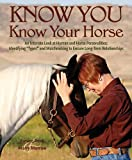 """Know You, Know Your Horse: An Intimate Look at Human and Horse Personalities: Identifying """"Types"""" and Matchmaking to Ensure Long-Term Relationships"""