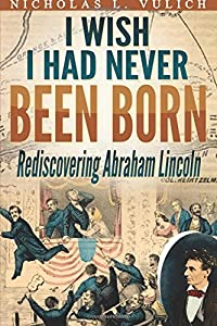 I Wish I Had Never Been Born: Rediscovering Abraham Lincoln