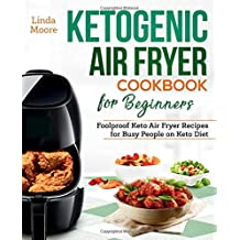 Ketogenic Air Fryer Cookbook for Beginners: Foolproof Keto Air Fryer Recipes for Busy People on Keto Diet