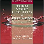 Turn Your Life into a Business: A Quick Start Guide | Shawn Raines