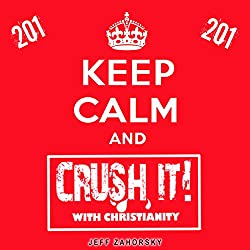 Keep Calm and CRUSH IT! with Christianity (201)