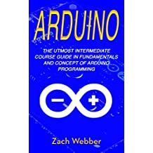 Arduino: The Utmost Intermediate Course Guide in Fundamentals and Concept of Arduino Programming