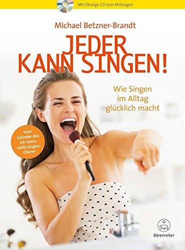 Jeder kann singen! -Wie Singen im Alltag glücklich macht- Mit Übungs-CD zum Mitsingen