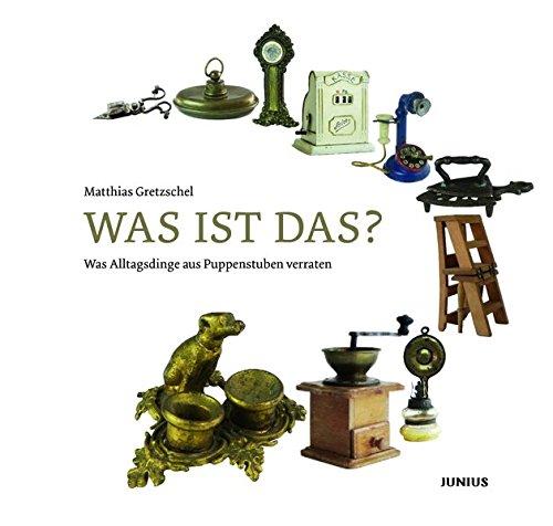 Was ist das?: Was Alltagsdinge aus Puppenstuben verraten Gebundenes Buch – 8. Mai 2018 Matthias Gretzschel Elke Dröscher Junius Hamburg 3885068168