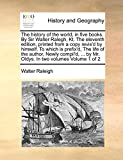 img - for The history of the world, in five books. By Sir Walter Ralegh, Kt. The eleventh edition, printed from a copy revis'd by himself. To which is prefix'd, ... by Mr. Oldys. In two volumes Volume 1 of 2 book / textbook / text book