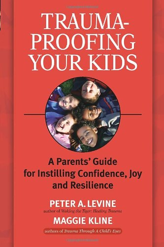 Trauma-Proofing Your Kids: A Parents' Guide for Instilling Confidence, Joy and Resilience