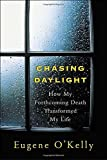 Chasing Daylight: How My Forthcoming Death Transformed My Life by Eugene O'Kelly, Andrew Postman (2005) Hardcover