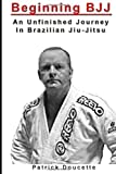 Beginning BJJ: an Unfinished Journey in Brazilian Jiu-Jitsu, Patrick Doucette, 1494928183