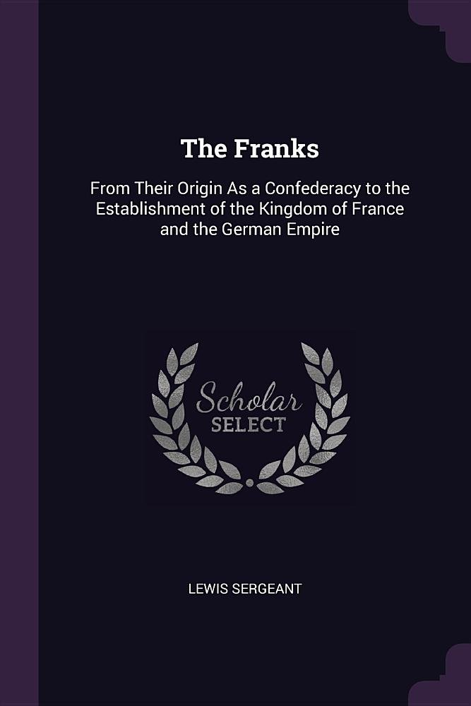 The Franks: From Their Origin As a Confederacy to the Establishment of the Kingdom of France and the German Empire PDF