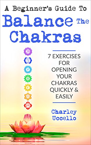 A Beginner's Guide To Balance The Chakras: 7 Exercises For Opening Your  Chakras Quickly & Easily (Chakras for Beginners, Chakra Meditation, Chakra