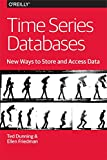 Time Series Databases: New Ways to Store and Access Data, Dunning, Ted and Friedman, Ellen, 1491914726