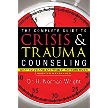 The Complete Guide to Crisis & Trauma Counseling: What to Do and Say When It Matters Most!