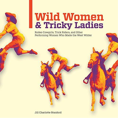 Wild Women and Tricky Ladies: Rodeo Cowgirls, Trick Riders, and Other Performing Women Who Made the West Wilder -