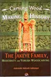 Carving Wood, Making History: The Fakeye Family, Modernity and Yoruba Woodcarving