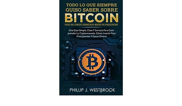 Todo Lo Que Quiso Saber Sobre Bitcoin, Pero Ha Tenido Demasiado Miedo De Preguntar (Spanish Book/Libro Espanol): Una Guida Simple Y Clara Para .