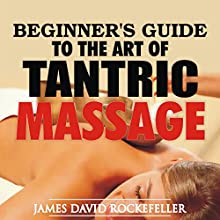 Beginner's Guide to the Art of Tantric Massage Audiobook by James David Rockefeller Narrated by Tim Carper