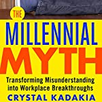 The Millennial Myth: Transforming Misunderstanding into Workplace Breakthroughs | Crystal Kadakia