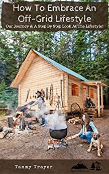 How To Embrace An Off-Grid Lifestyle: Our Journey & A Step By Step Look At The Lifestyle by [Trayer, Tammy]