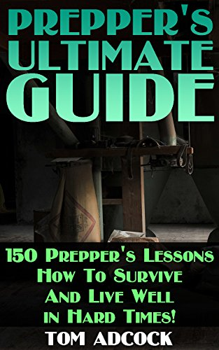 Prepper's Ultimate Guide: 150 Prepper's Lessons How To Survive And Live Well in Hard Times! by [Adcock, Tom ]