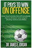 It Pays to Win on Offense: A game-based approach to developing soccer players that score and create lots of goals (Game-based Soccer Training) (Volume 1)