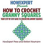 How to Crochet Granny Squares |  HowExpert Press,Stefani Neumann
