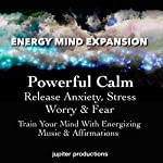Powerful Calm, Release Anxiety, Stress, Worry & Fear: Train Your Mind with Energizing Music & Affirmations |  Jupiter Productions