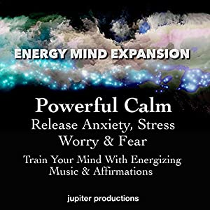 Powerful Calm, Release Anxiety, Stress, Worry & Fear Audiobook